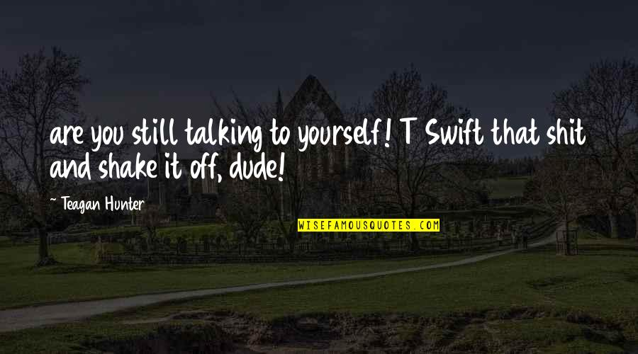 Talking Yourself Up Quotes By Teagan Hunter: are you still talking to yourself! T Swift
