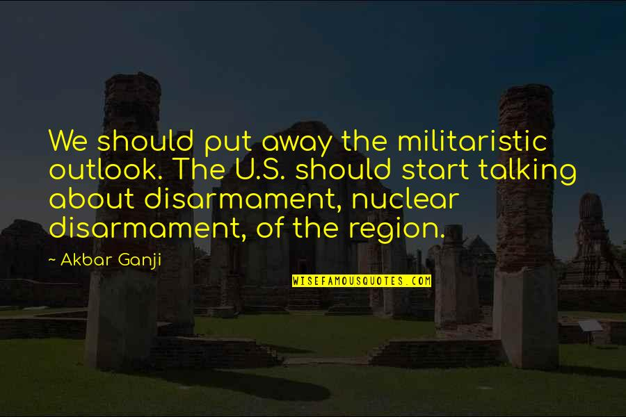Talking's Quotes By Akbar Ganji: We should put away the militaristic outlook. The