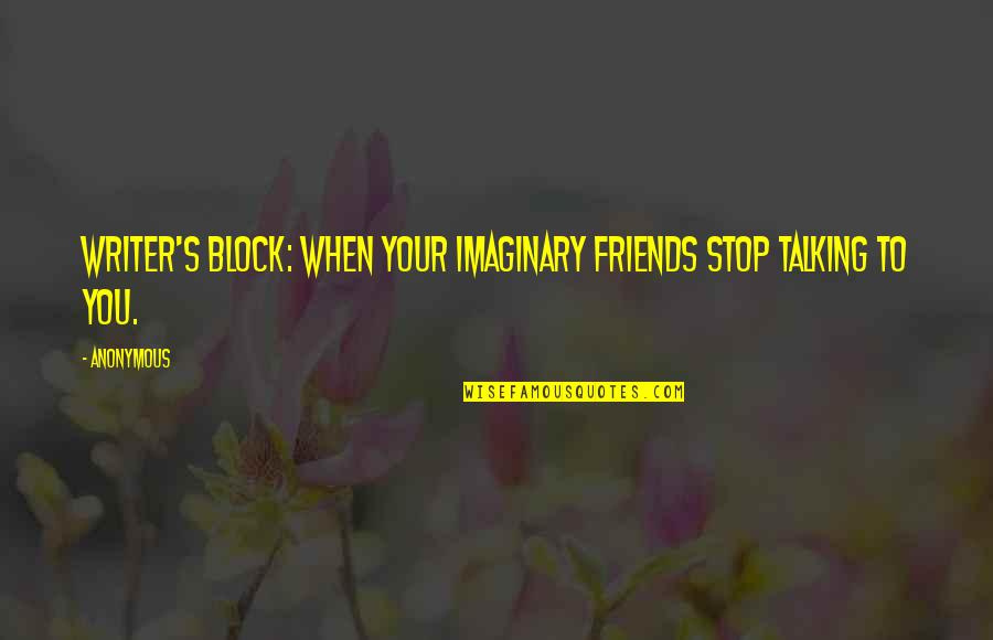 Talking's Quotes By Anonymous: Writer's block: when your imaginary friends stop talking