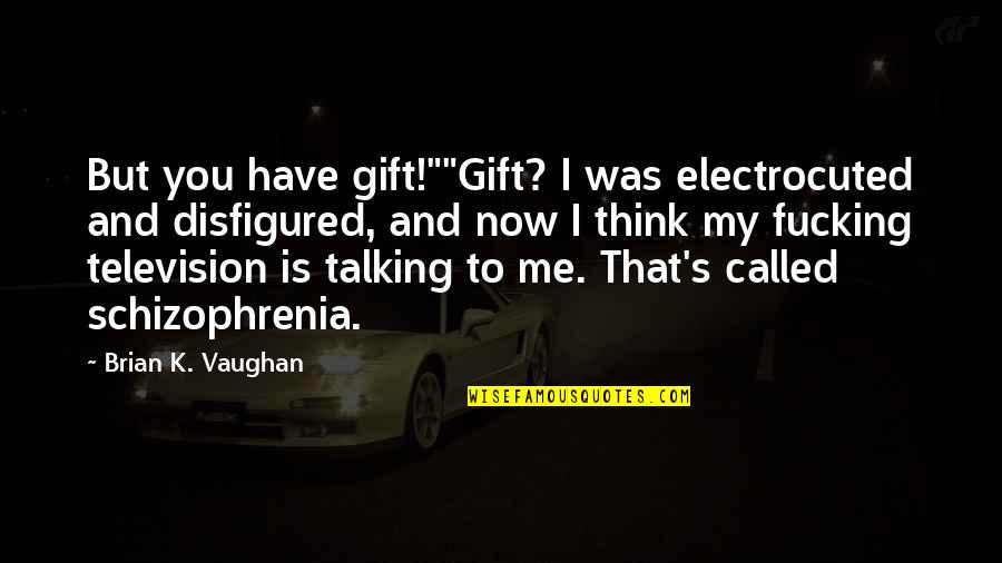 "Talking's Quotes By Brian K. Vaughan: But you have gift!""""Gift? I was electrocuted and"