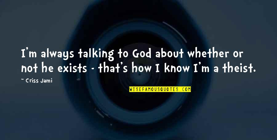 Talking's Quotes By Criss Jami: I'm always talking to God about whether or