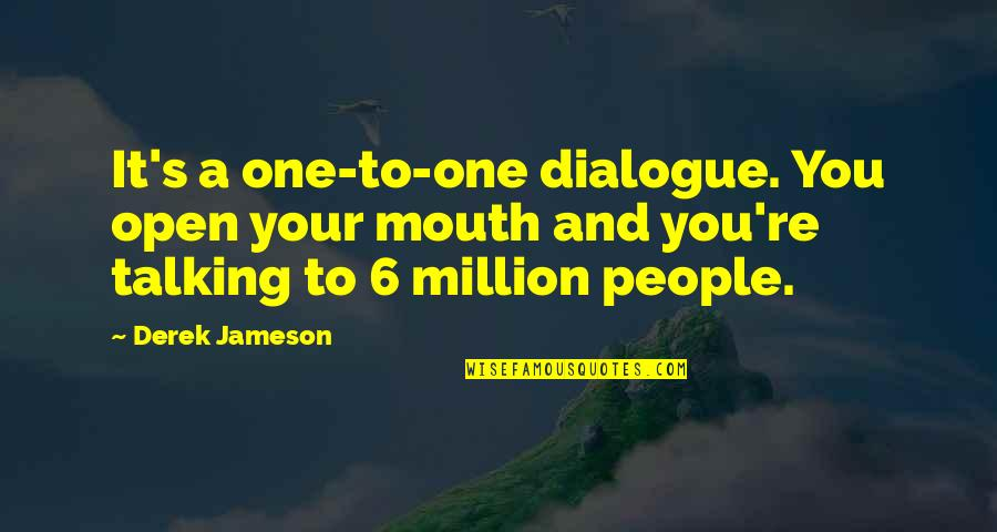 Talking's Quotes By Derek Jameson: It's a one-to-one dialogue. You open your mouth