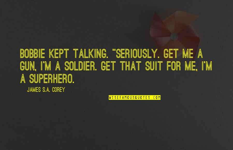 "Talking's Quotes By James S.A. Corey: Bobbie kept talking. ""Seriously. Get me a gun,"