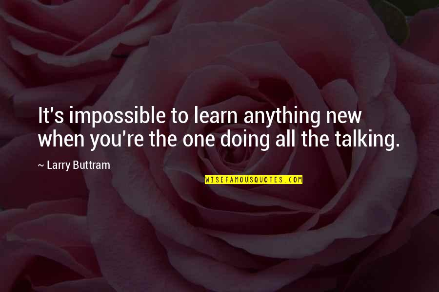 Talking's Quotes By Larry Buttram: It's impossible to learn anything new when you're