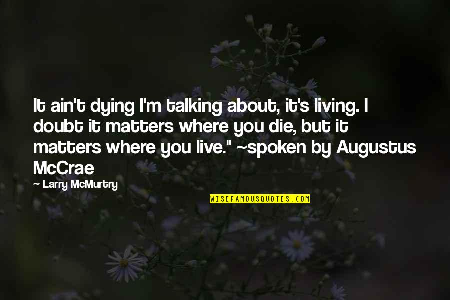 Talking's Quotes By Larry McMurtry: It ain't dying I'm talking about, it's living.