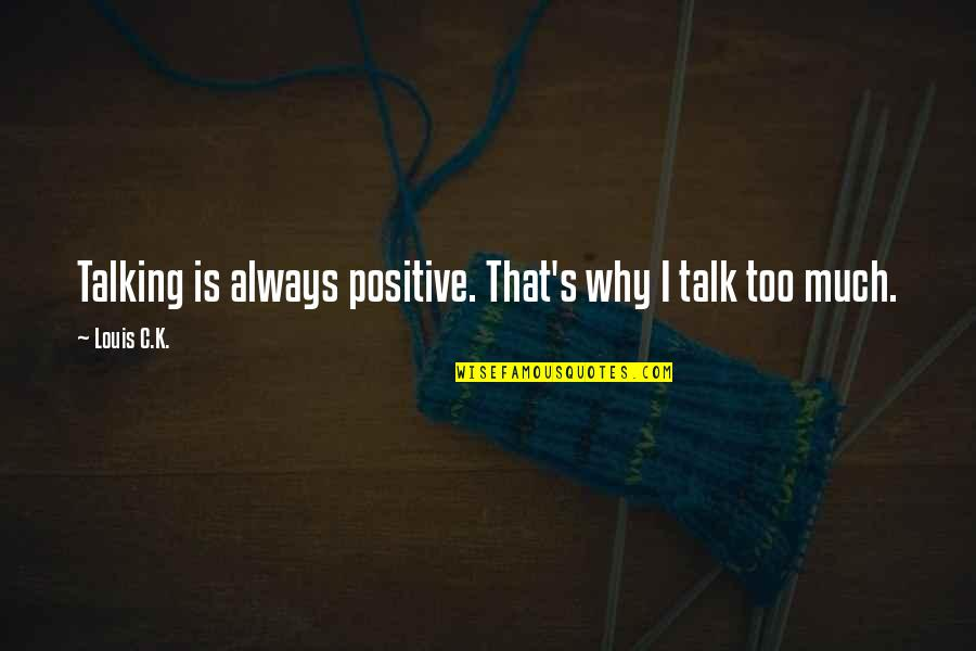 Talking's Quotes By Louis C.K.: Talking is always positive. That's why I talk