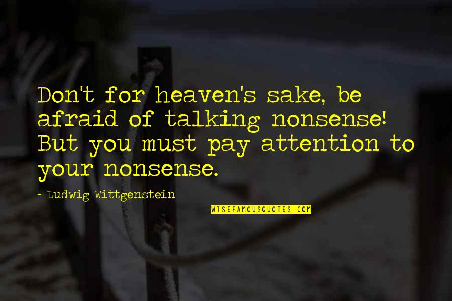Talking's Quotes By Ludwig Wittgenstein: Don't for heaven's sake, be afraid of talking
