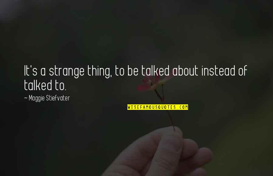 Talking's Quotes By Maggie Stiefvater: It's a strange thing, to be talked about