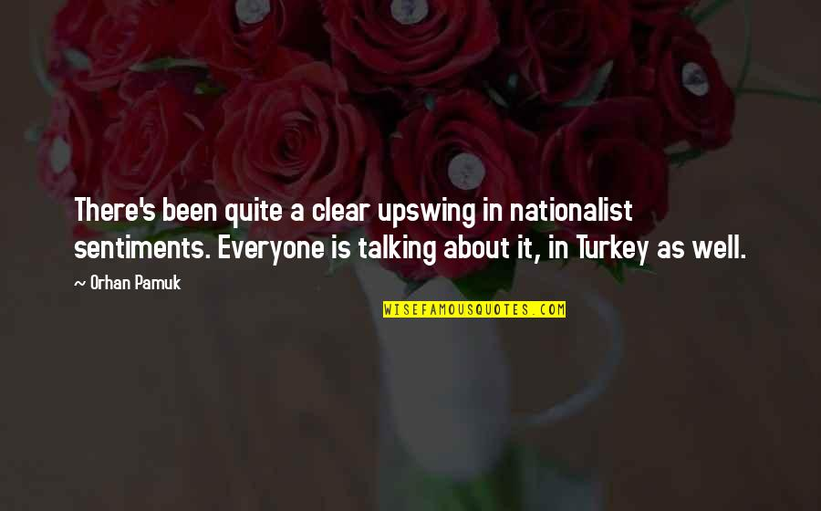 Talking's Quotes By Orhan Pamuk: There's been quite a clear upswing in nationalist