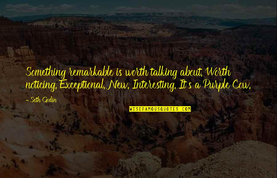 Talking's Quotes By Seth Godin: Something remarkable is worth talking about. Worth noticing.