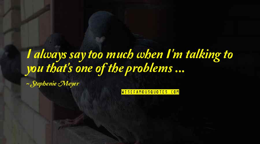 Talking's Quotes By Stephenie Meyer: I always say too much when I'm talking