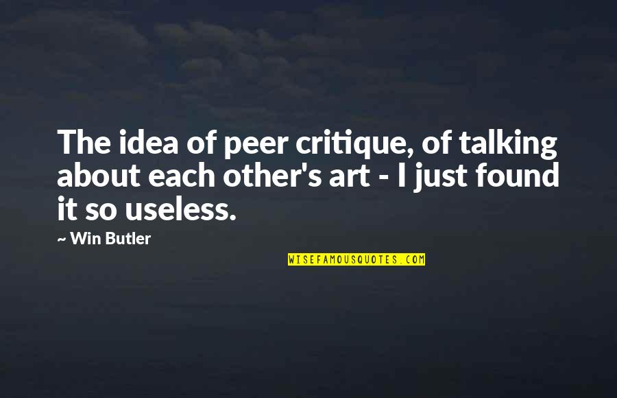 Talking's Quotes By Win Butler: The idea of peer critique, of talking about