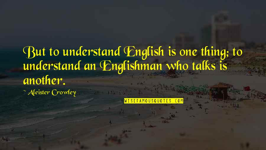 Talks Quotes By Aleister Crowley: But to understand English is one thing; to