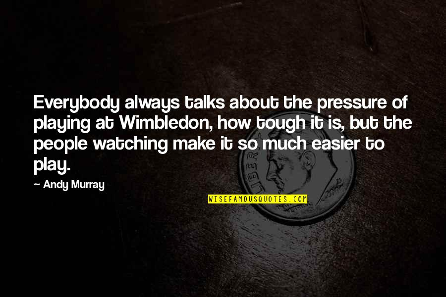 Talks Quotes By Andy Murray: Everybody always talks about the pressure of playing