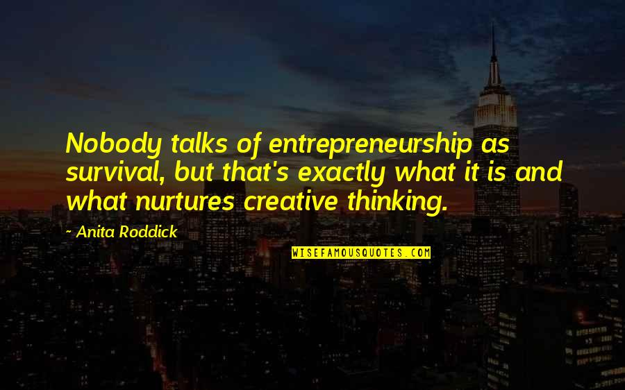 Talks Quotes By Anita Roddick: Nobody talks of entrepreneurship as survival, but that's