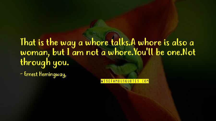 Talks Quotes By Ernest Hemingway,: That is the way a whore talks.A whore