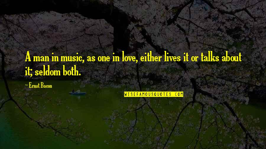 Talks Quotes By Ernst Bacon: A man in music, as one in love,