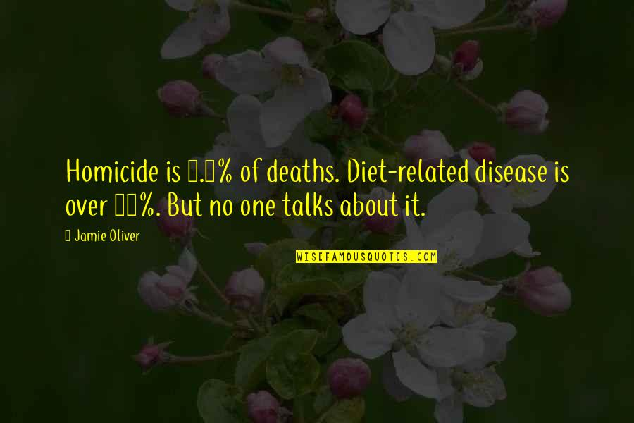 Talks Quotes By Jamie Oliver: Homicide is 0.8% of deaths. Diet-related disease is