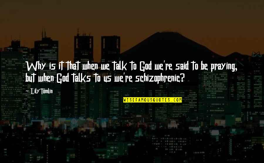 Talks Quotes By Lily Tomlin: Why is it that when we talk to