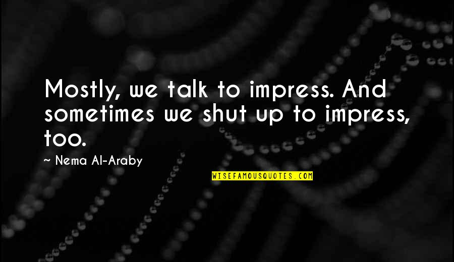 Talks Quotes By Nema Al-Araby: Mostly, we talk to impress. And sometimes we