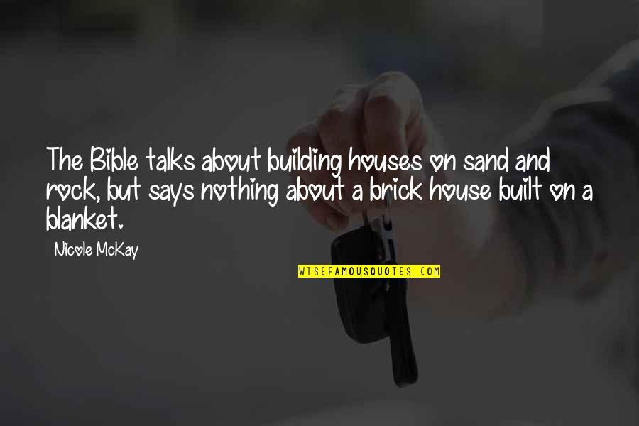 Talks Quotes By Nicole McKay: The Bible talks about building houses on sand