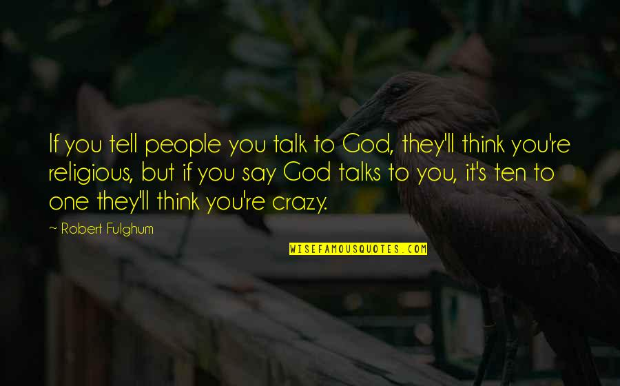 Talks Quotes By Robert Fulghum: If you tell people you talk to God,