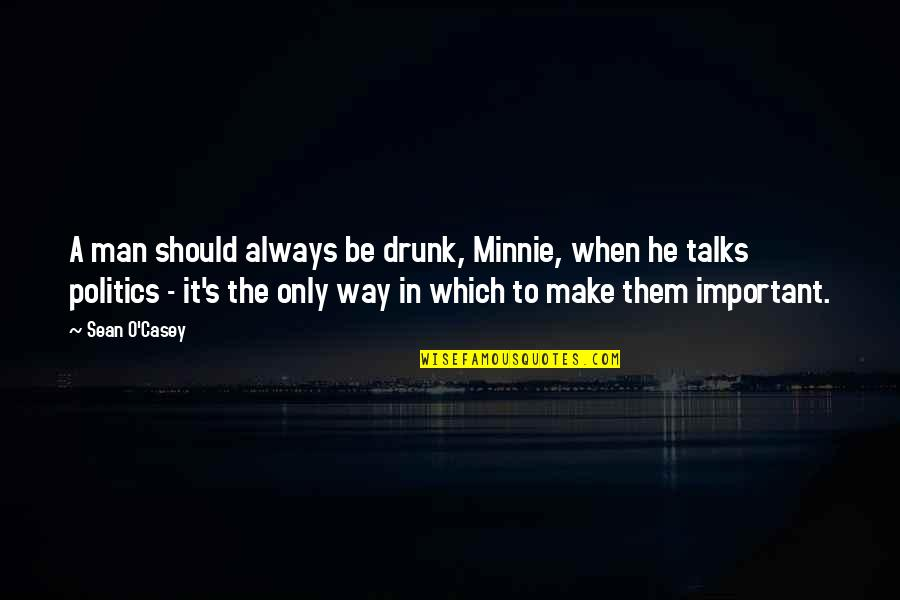 Talks Quotes By Sean O'Casey: A man should always be drunk, Minnie, when