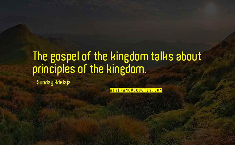 Talks Quotes By Sunday Adelaja: The gospel of the kingdom talks about principles