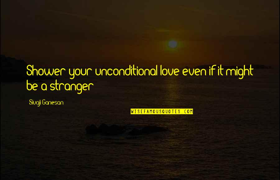Tall Guy With Short Girlfriend Quotes By Sivaji Ganesan: Shower your unconditional love even if it might