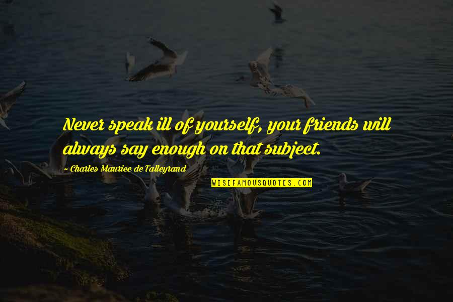 Talleyrand Quotes By Charles Maurice De Talleyrand: Never speak ill of yourself, your friends will