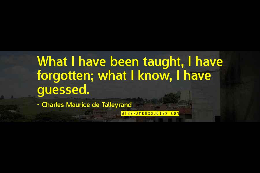 Talleyrand Quotes By Charles Maurice De Talleyrand: What I have been taught, I have forgotten;