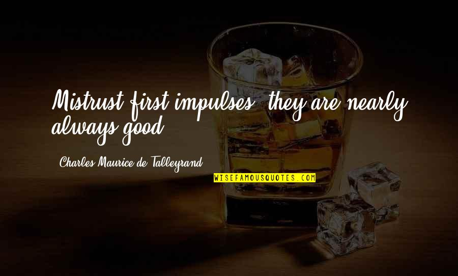 Talleyrand Quotes By Charles Maurice De Talleyrand: Mistrust first impulses; they are nearly always good.
