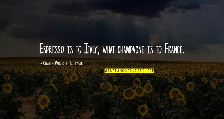 Talleyrand Quotes By Charles Maurice De Talleyrand: Espresso is to Italy, what champagne is to