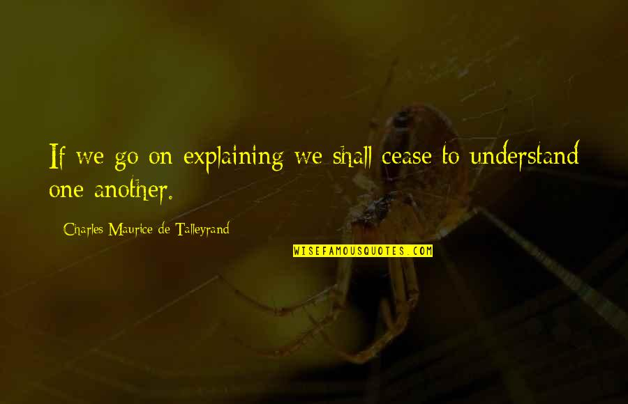 Talleyrand Quotes By Charles Maurice De Talleyrand: If we go on explaining we shall cease