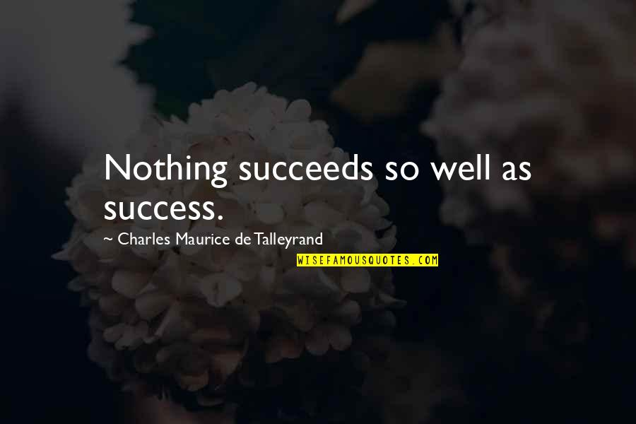 Talleyrand Quotes By Charles Maurice De Talleyrand: Nothing succeeds so well as success.