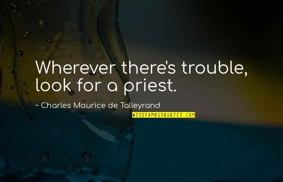 Talleyrand Quotes By Charles Maurice De Talleyrand: Wherever there's trouble, look for a priest.