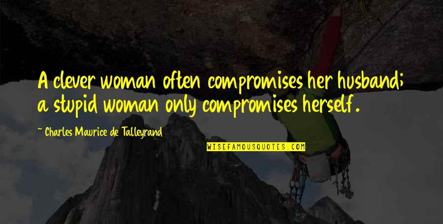 Talleyrand Quotes By Charles Maurice De Talleyrand: A clever woman often compromises her husband; a