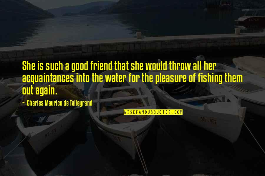 Talleyrand Quotes By Charles Maurice De Talleyrand: She is such a good friend that she