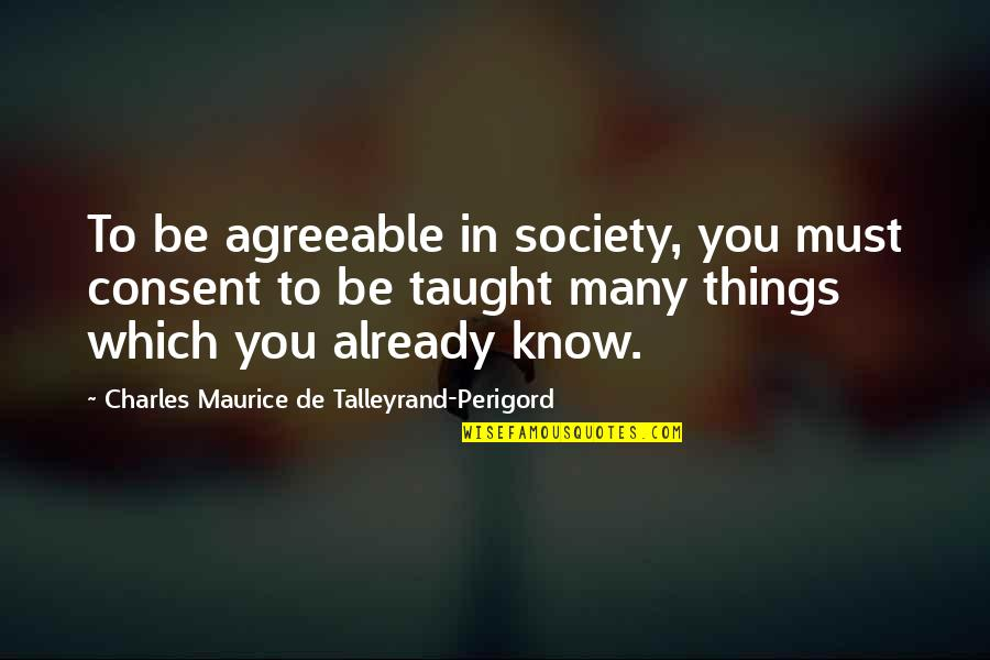 Talleyrand Quotes By Charles Maurice De Talleyrand-Perigord: To be agreeable in society, you must consent