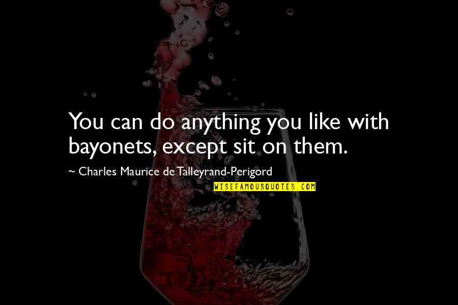 Talleyrand Quotes By Charles Maurice De Talleyrand-Perigord: You can do anything you like with bayonets,