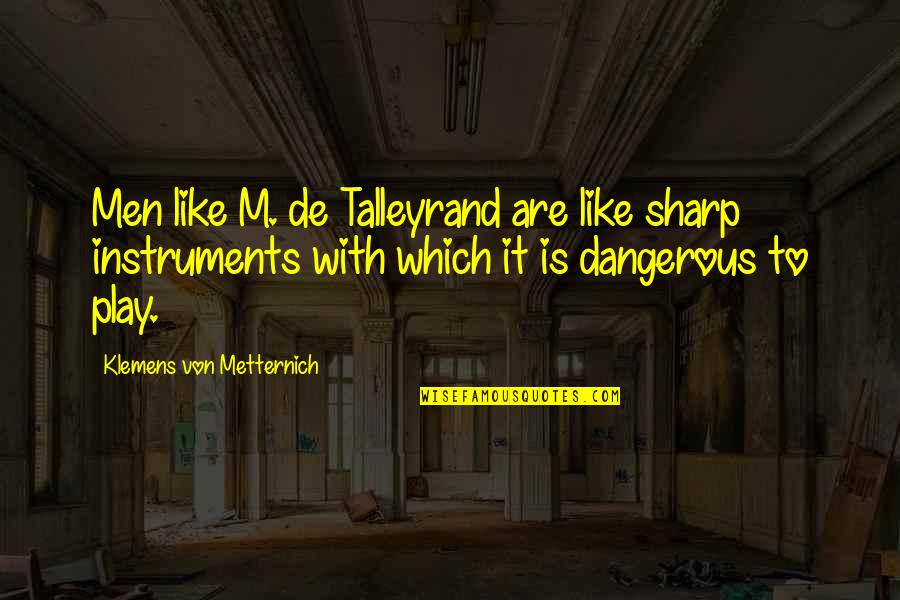 Talleyrand Quotes By Klemens Von Metternich: Men like M. de Talleyrand are like sharp