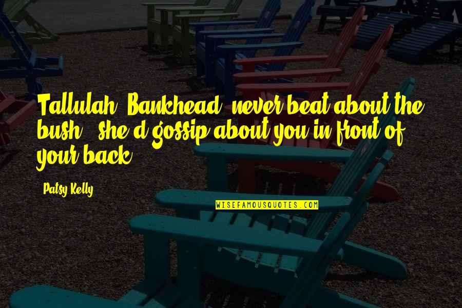 Tallulah's Quotes By Patsy Kelly: Tallulah [Bankhead] never beat about the bush -
