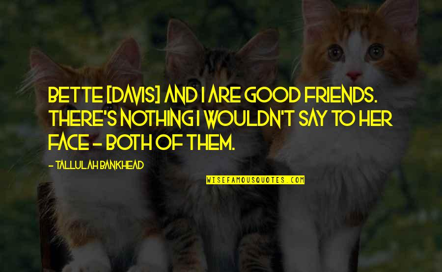 Tallulah's Quotes By Tallulah Bankhead: Bette [Davis] and I are good friends. There's