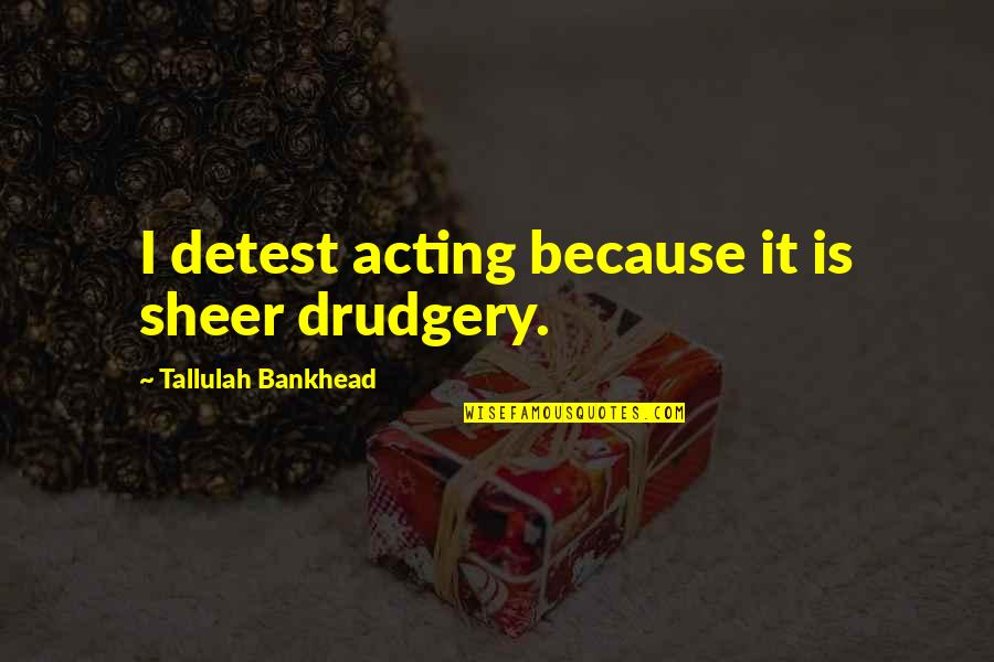 Tallulah's Quotes By Tallulah Bankhead: I detest acting because it is sheer drudgery.