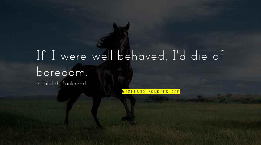 Tallulah's Quotes By Tallulah Bankhead: If I were well behaved, I'd die of