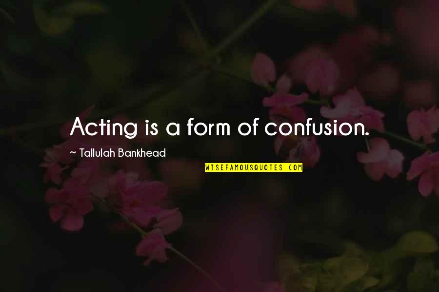 Tallulah's Quotes By Tallulah Bankhead: Acting is a form of confusion.