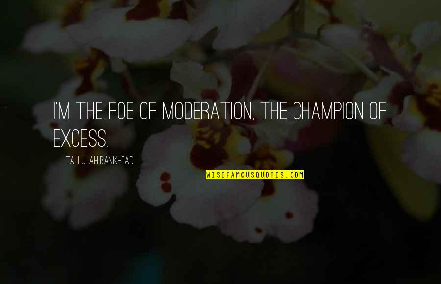 Tallulah's Quotes By Tallulah Bankhead: I'm the foe of moderation, the champion of