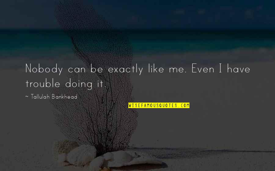 Tallulah's Quotes By Tallulah Bankhead: Nobody can be exactly like me. Even I