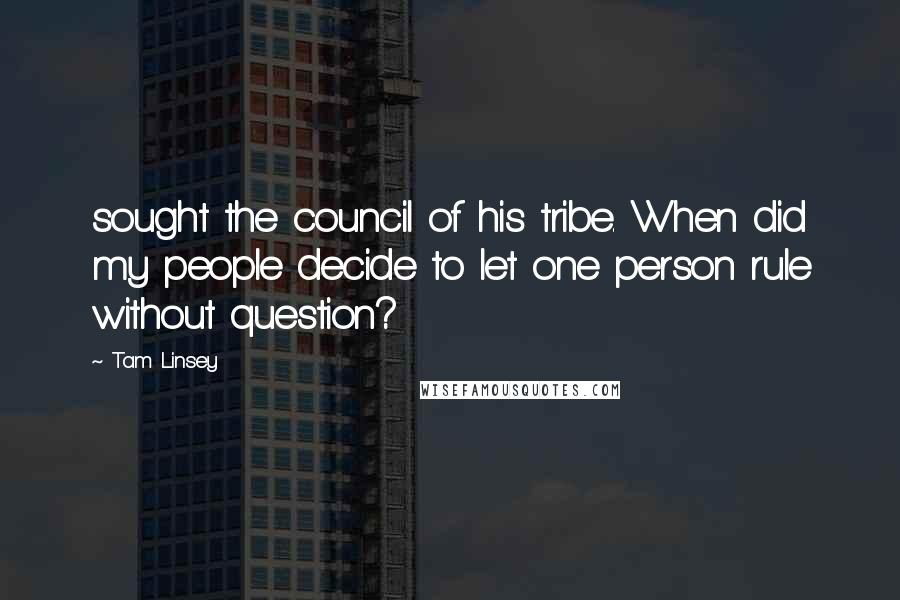 Tam Linsey quotes: sought the council of his tribe. When did my people decide to let one person rule without question?