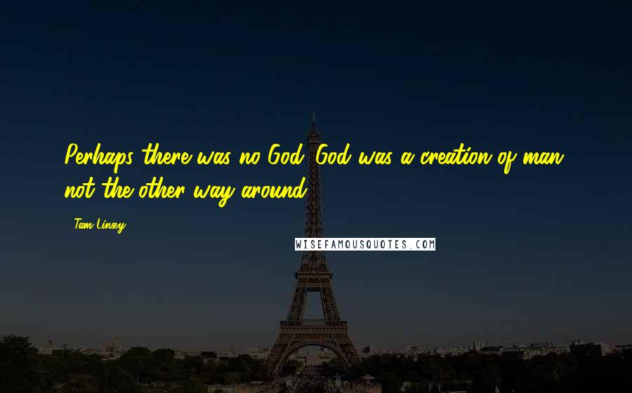 Tam Linsey quotes: Perhaps there was no God. God was a creation of man, not the other way around.